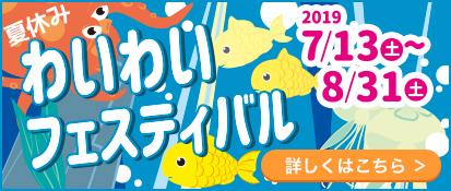 夏休みわいわいフェスティバル【2019/7/13(土)〜8/31(土)】、詳しくはこちら